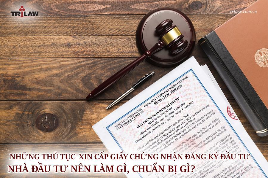 Những thủ tục xin cấp giấy chứng nhận đăng ký đầu tư. Nhà đầu tư nên làm gì, chuẩn bị gì?