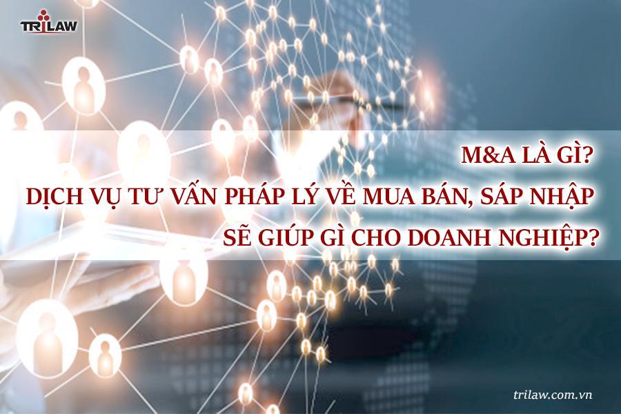 M&A là gì? Dịch vụ tư vấn pháp lý về mua bán, sáp nhập sẽ giúp gì cho doanh nghiệp?
