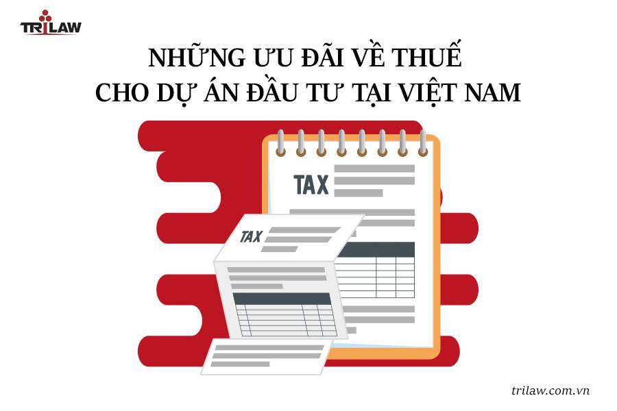 Tư vấn pháp luật đầu tư: Những ưu đãi về thuế cho dự án đầu tư tại Việt Nam