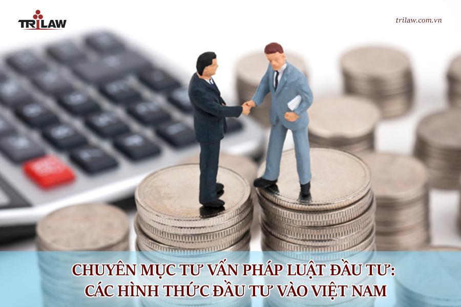 Chuyên mục tư vấn pháp luật đầu tư: Các hình thức đầu tư vào Việt Nam